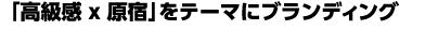 「高級感 x 原宿」をテーマにブランディングを図る